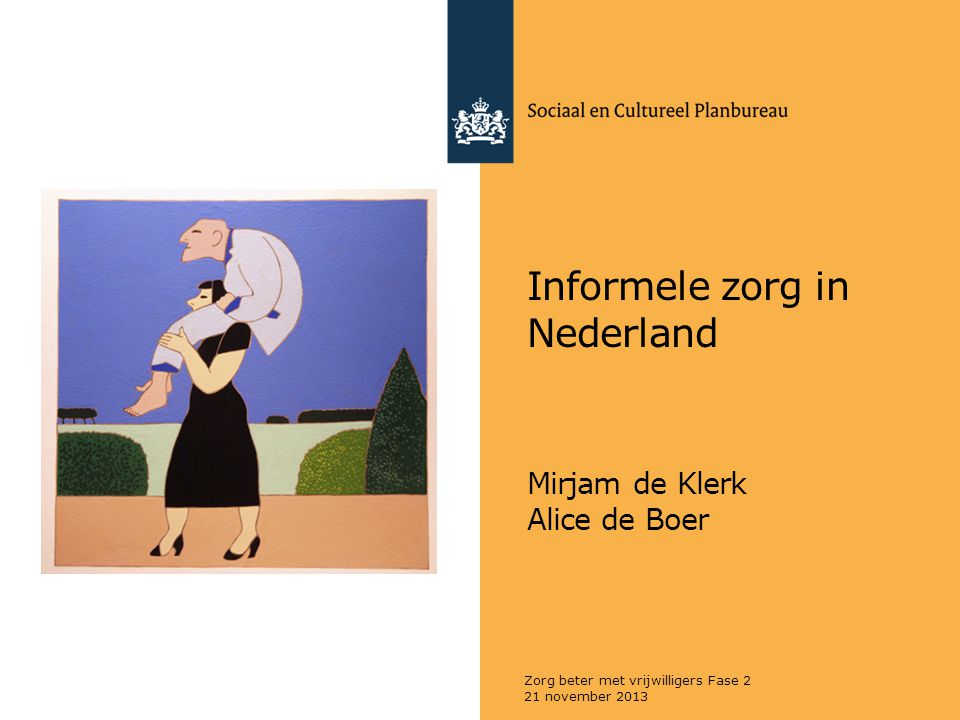 Informele zorg in Nederland Mirjam de Klerk Alice de Boer 21 november 2013 Zorg beter met vrijwilligers Fase 2