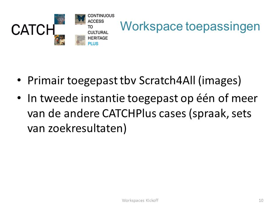 Workspace toepassingen • Primair toegepast tbv Scratch4All (images) • In tweede instantie toegepast op één of meer van de andere CATCHPlus cases (spraak, sets van zoekresultaten) 10Workspaces Kickoff