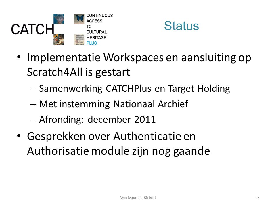 Status • Implementatie Workspaces en aansluiting op Scratch4All is gestart – Samenwerking CATCHPlus en Target Holding – Met instemming Nationaal Archief – Afronding: december 2011 • Gesprekken over Authenticatie en Authorisatie module zijn nog gaande 15Workspaces Kickoff