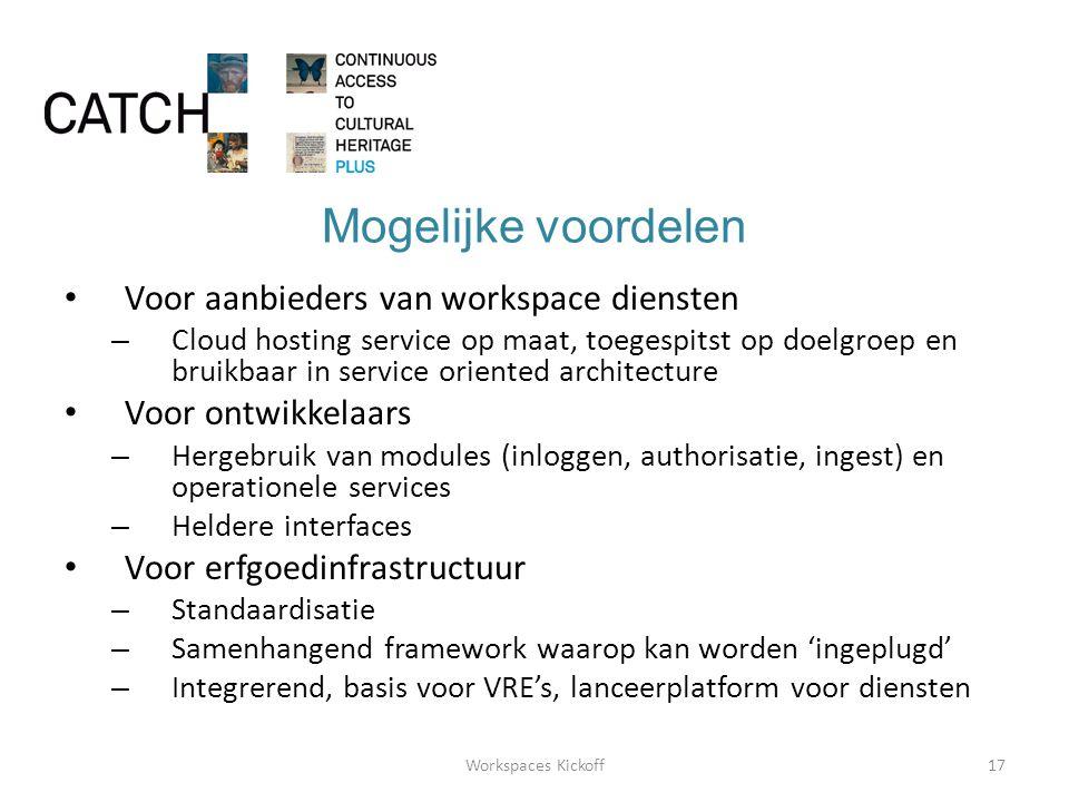 Mogelijke voordelen • Voor aanbieders van workspace diensten – Cloud hosting service op maat, toegespitst op doelgroep en bruikbaar in service oriented architecture • Voor ontwikkelaars – Hergebruik van modules (inloggen, authorisatie, ingest) en operationele services – Heldere interfaces • Voor erfgoedinfrastructuur – Standaardisatie – Samenhangend framework waarop kan worden 'ingeplugd' – Integrerend, basis voor VRE's, lanceerplatform voor diensten 17Workspaces Kickoff