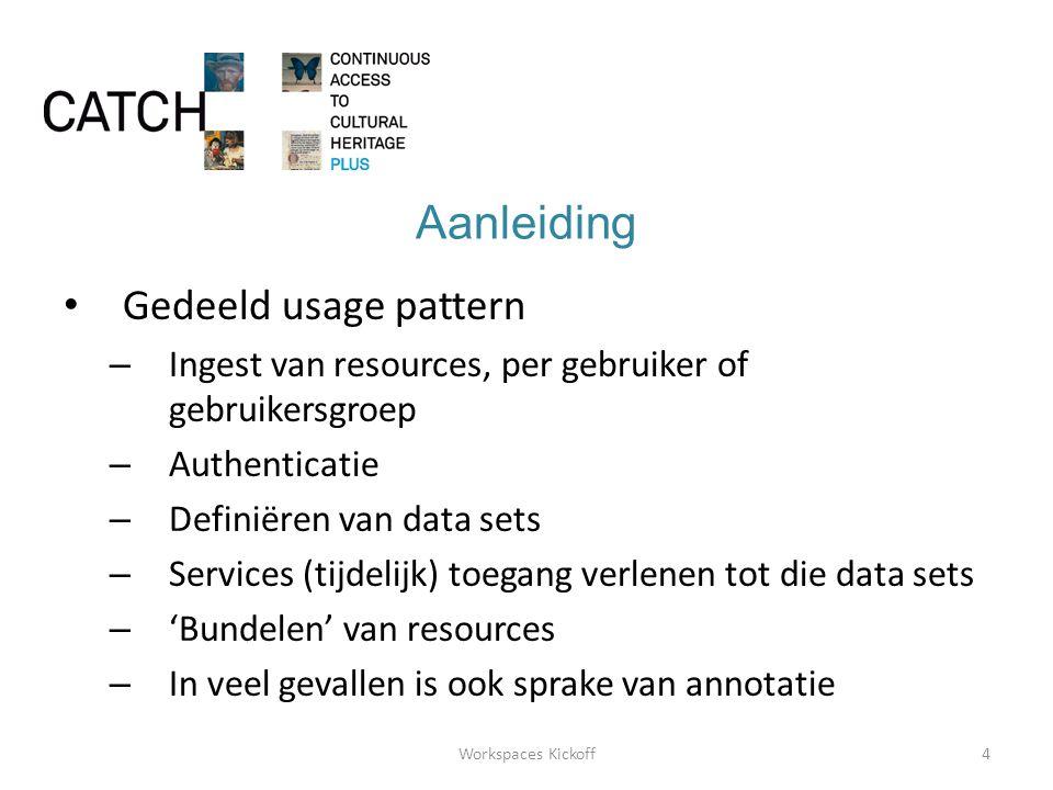 Aanleiding • Gedeeld usage pattern – Ingest van resources, per gebruiker of gebruikersgroep – Authenticatie – Definiëren van data sets – Services (tijdelijk) toegang verlenen tot die data sets – 'Bundelen' van resources – In veel gevallen is ook sprake van annotatie 4Workspaces Kickoff