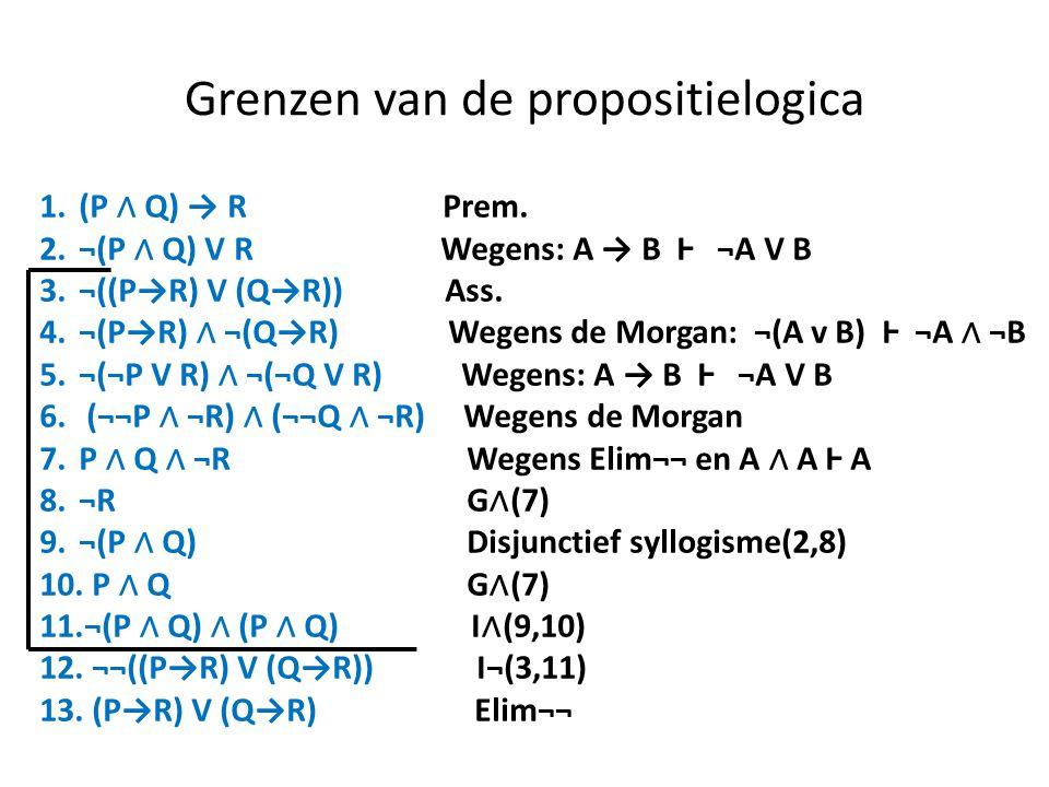 Grenzen van de propositielogica 1.(P ∧ Q) → R Prem. 2.¬(P ∧ Q) V R Wegens: A → B Ⱶ ¬A V B 3.¬((P→R) V (Q→R)) Ass. 4.¬(P→R) ∧ ¬(Q→R) Wegens de Morgan: