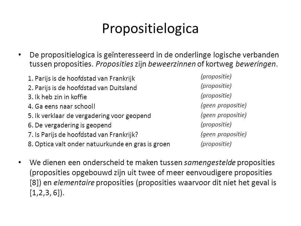 Propositielogica • De propositielogica is geïnteresseerd in de onderlinge logische verbanden tussen proposities. Proposities zijn beweerzinnen of kort