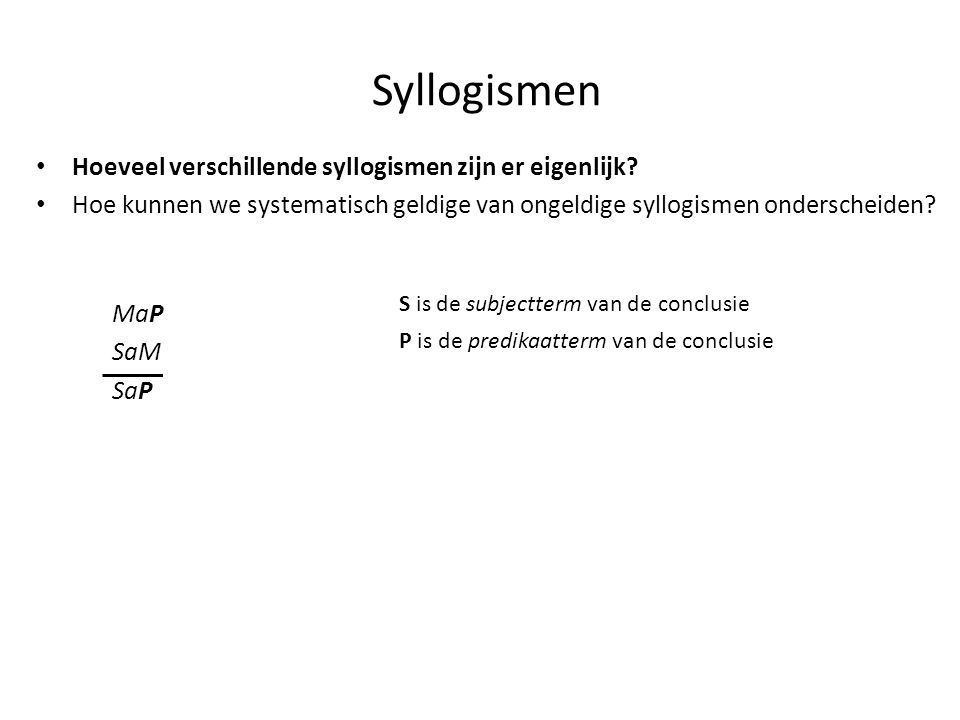 Syllogismen • Hoeveel verschillende syllogismen zijn er eigenlijk? • Hoe kunnen we systematisch geldige van ongeldige syllogismen onderscheiden? MaP S