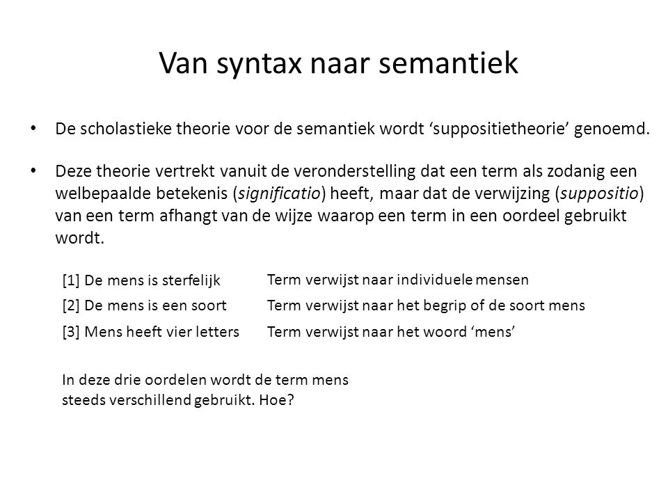 Van syntax naar semantiek • De scholastieke theorie voor de semantiek wordt 'suppositietheorie' genoemd. [1] De mens is sterfelijk [2] De mens is een