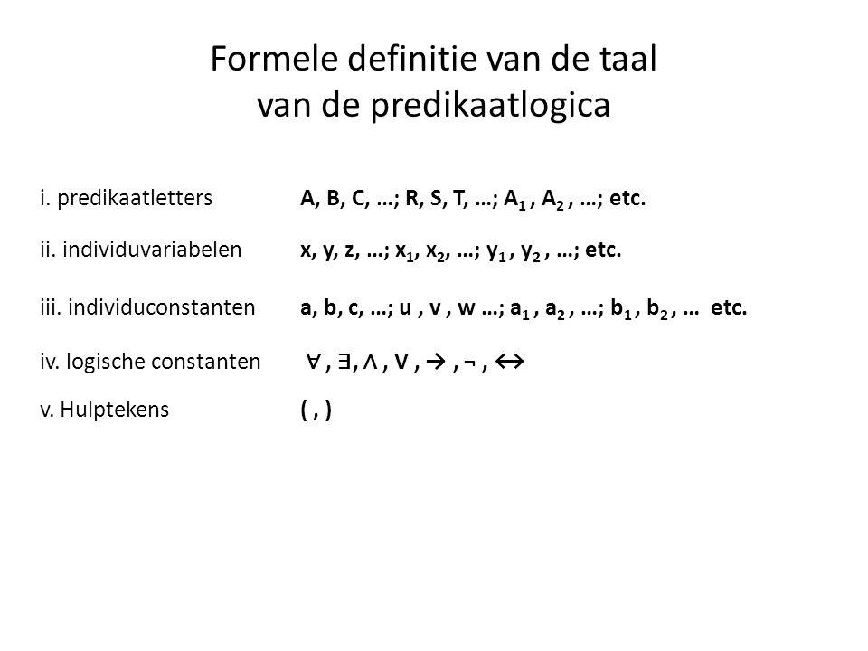 Formele definitie van de taal van de predikaatlogica i. predikaatlettersA, B, C, …; R, S, T, …; A 1, A 2, …; etc. ii. individuvariabelenx, y, z, …; x