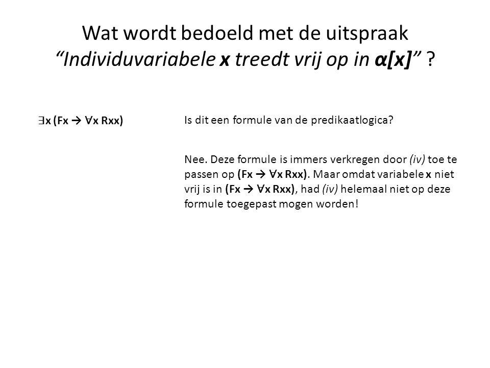 """Wat wordt bedoeld met de uitspraak """"Individuvariabele x treedt vrij op in α[x]"""" ? ∃ x (Fx → ∀ x Rxx) Is dit een formule van de predikaatlogica? Nee. D"""