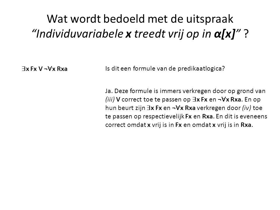"""Wat wordt bedoeld met de uitspraak """"Individuvariabele x treedt vrij op in α[x]"""" ? ∃ x Fx V ¬ ∀ x Rxa Is dit een formule van de predikaatlogica? Ja. De"""