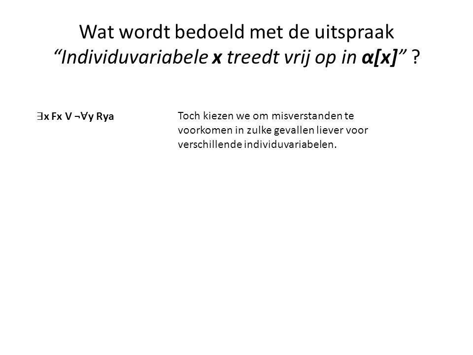 """Wat wordt bedoeld met de uitspraak """"Individuvariabele x treedt vrij op in α[x]"""" ? ∃ x Fx V ¬ ∀ y Rya Toch kiezen we om misverstanden te voorkomen in z"""