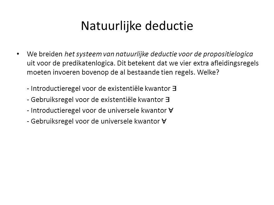 Natuurlijke deductie • We breiden het systeem van natuurlijke deductie voor de propositielogica uit voor de predikatenlogica. Dit betekent dat we vier