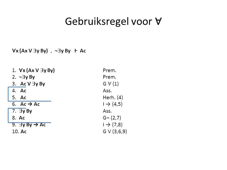 Gebruiksregel voor ∀ 1. ∀ x (Ax V ∃ y By) Prem. 2. ¬ ∃ y By Prem. 3. Ac V ∃ y By G ∀ (1) 4. AcAss. 5. AcHerh. (4) 6. Ac → AcI → (4,5) 7. ∃ y By Ass. 8