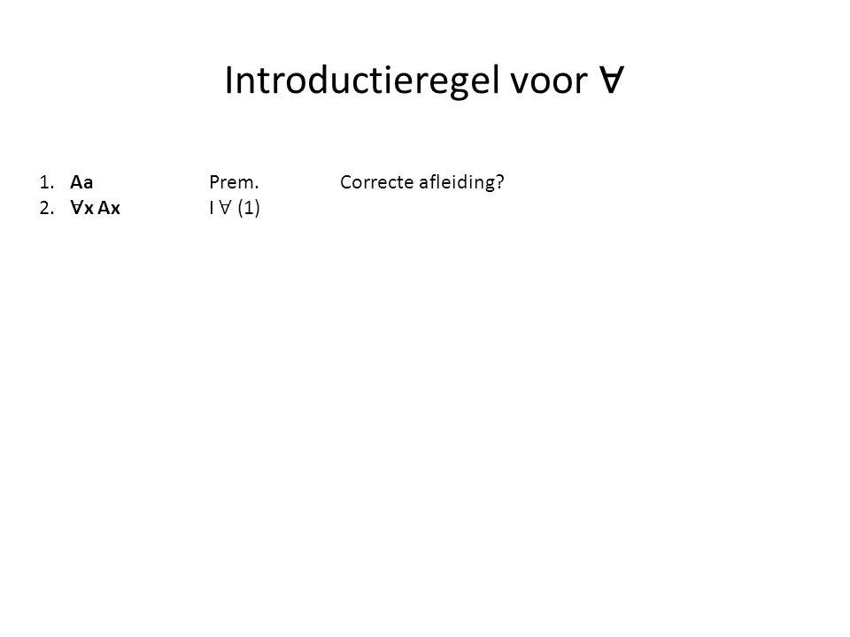 Introductieregel voor ∀ 1. AaPrem. 2. ∀ x Ax I ∀ (1) Correcte afleiding?