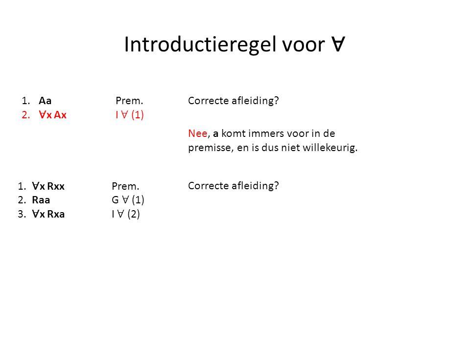 Introductieregel voor ∀ 1. AaPrem. 2. ∀ x Ax I ∀ (1) Correcte afleiding? Nee, a komt immers voor in de premisse, en is dus niet willekeurig. 1. ∀ x Rx