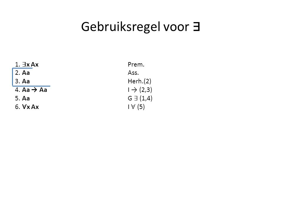 Gebruiksregel voor ∃ 1. ∃ x Ax Prem. 2. AaAss. 3. Aa Herh.(2) 4. Aa → Aa I → (2,3) 5. Aa G ∃ (1,4) 6. ∀ x AxI ∀ (5)