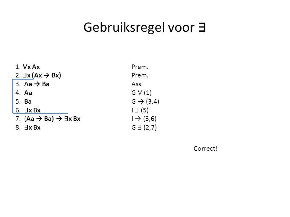 Gebruiksregel voor ∃ 1. ∀ x Ax Prem. 2. ∃ x (Ax → Bx) Prem. 3. Aa → BaAss. 4. Aa G ∀ (1) 5. Ba G → (3,4) 6. ∃ x Bx I ∃ (5) 7. (Aa → Ba) → ∃ x Bx I → (