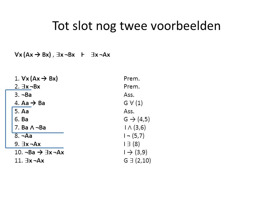 Tot slot nog twee voorbeelden 1. ∀ x (Ax → Bx) Prem. 2. ∃ x ¬Bx Prem. 3. ¬Ba Ass. 4. Aa → BaG ∀ (1) 5. Aa Ass. 6. BaG → (4,5) 7. Ba ∧ ¬Ba I ∧ (3,6) 8.