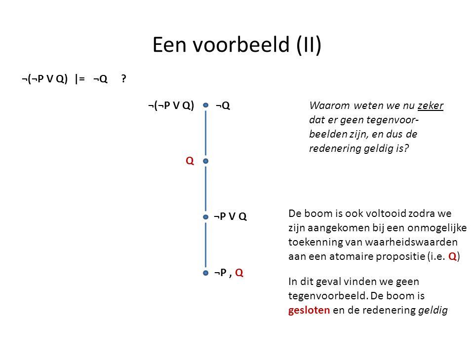 Een voorbeeld (II) ¬(¬P V Q) |= ¬Q ? ¬Q¬(¬P V Q) Q ¬P V Q ¬P, Q De boom is ook voltooid zodra we zijn aangekomen bij een onmogelijke toekenning van wa