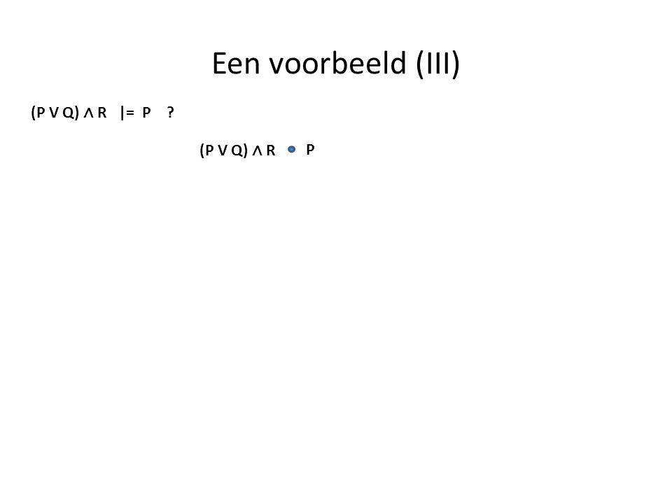 Een voorbeeld (III) (P V Q) ∧ R |= P ? P (P V Q) ∧ R