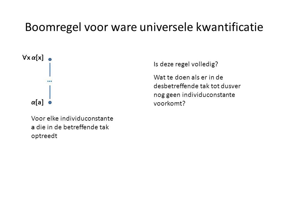 Boomregel voor ware universele kwantificatie ∀ x α[x] α[a] Voor elke individuconstante a die in de betreffende tak optreedt … Is deze regel volledig?