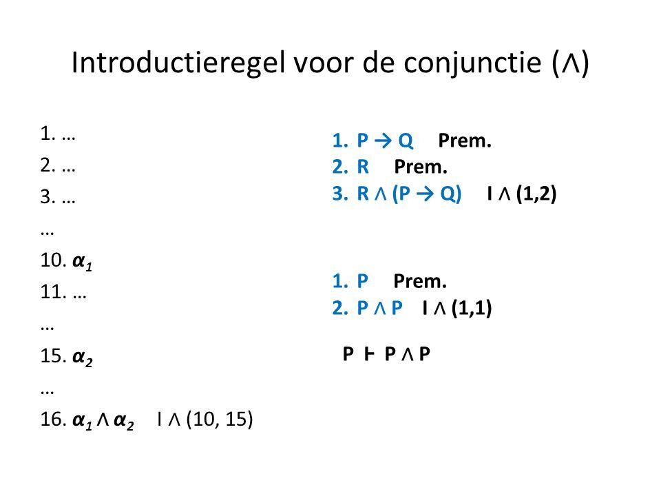 Introductieregel voor de conjunctie ( ∧ ) 1. … 2. … 3. … … 10. α 1 11. … … 15. α 2 … 16. α 1 ∧ α 2 I ∧ (10, 15) 1.P → Q Prem. 2.R Prem. 3.R ∧ (P → Q)