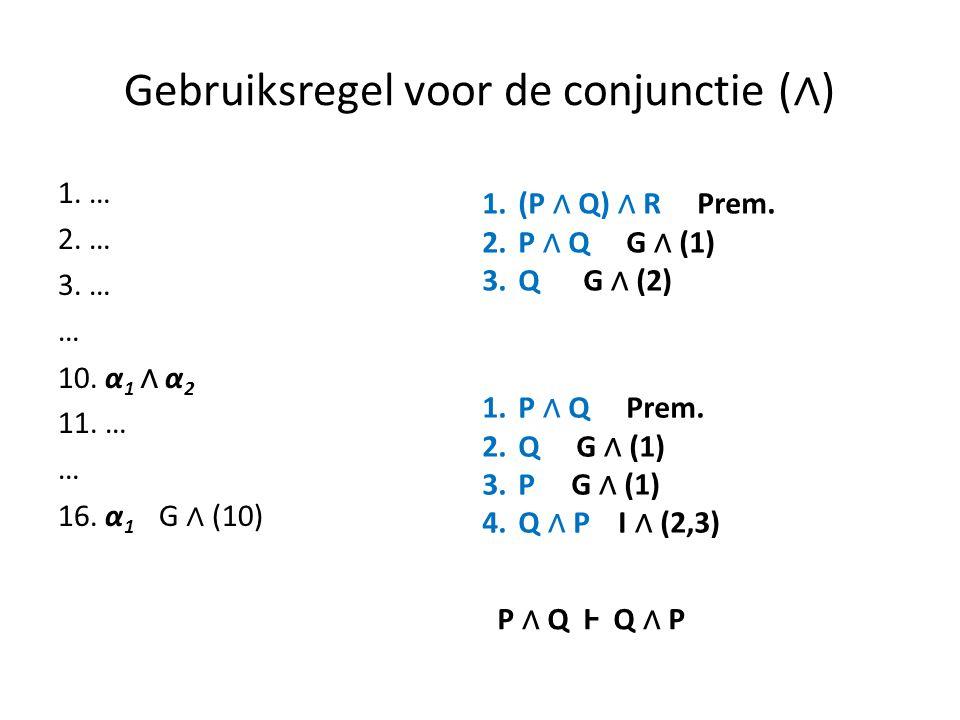 Gebruiksregel voor de conjunctie ( ∧ ) 1. … 2. … 3. … … 10. α 1 ∧ α 2 11. … … 16. α 1 G ∧ (10) 1.(P ∧ Q) ∧ R Prem. 2.P ∧ Q G ∧ (1) 3.Q G ∧ (2) 1.P ∧ Q