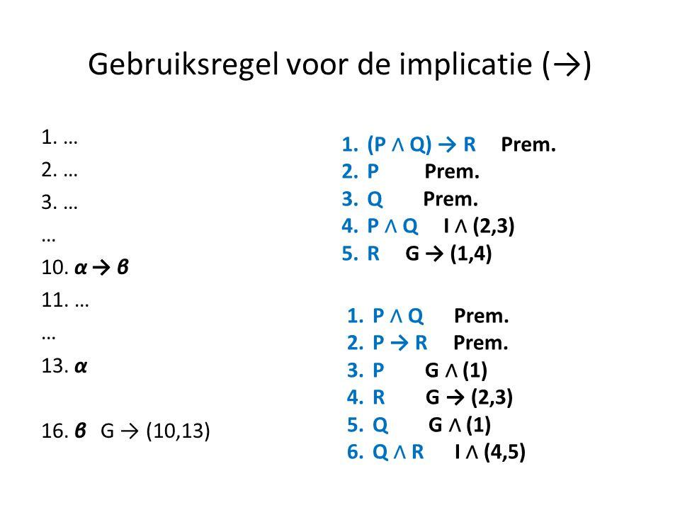 Gebruiksregel voor de implicatie (→) 1. … 2. … 3. … … 10. α → β 11. … … 13. α 16. β G → (10,13) 1.(P ∧ Q) → R Prem. 2.P Prem. 3.Q Prem. 4.P ∧ Q I ∧ (2