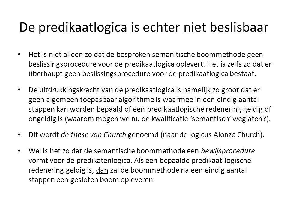 De predikaatlogica is echter niet beslisbaar • Het is niet alleen zo dat de besproken semanitische boommethode geen beslissingsprocedure voor de predi
