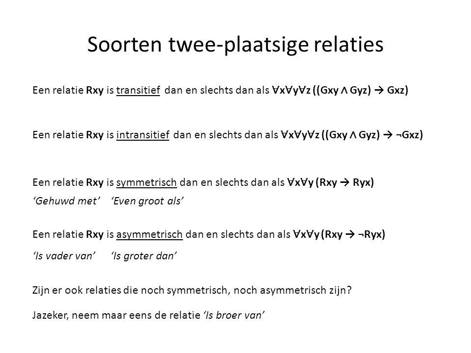 Soorten twee-plaatsige relaties Een relatie Rxy is transitief dan en slechts dan als ∀ x ∀ y ∀ z ((Gxy ∧ Gyz) → Gxz) Een relatie Rxy is intransitief d