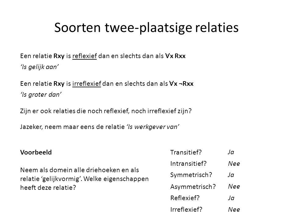 Soorten twee-plaatsige relaties Een relatie Rxy is reflexief dan en slechts dan als ∀ x Rxx Een relatie Rxy is irreflexief dan en slechts dan als ∀ x