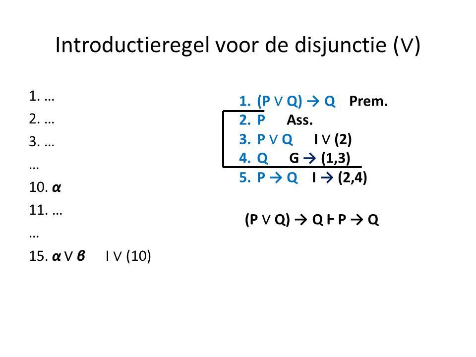 Introductieregel voor de disjunctie ( ∨ ) 1. … 2. … 3. … … 10. α 11. … … 15. α ∨ β I ∨ (10) 1.(P ∨ Q) → Q Prem. 2.P Ass. 3.P ∨ Q I ∨ (2) 4.Q G → (1,3)