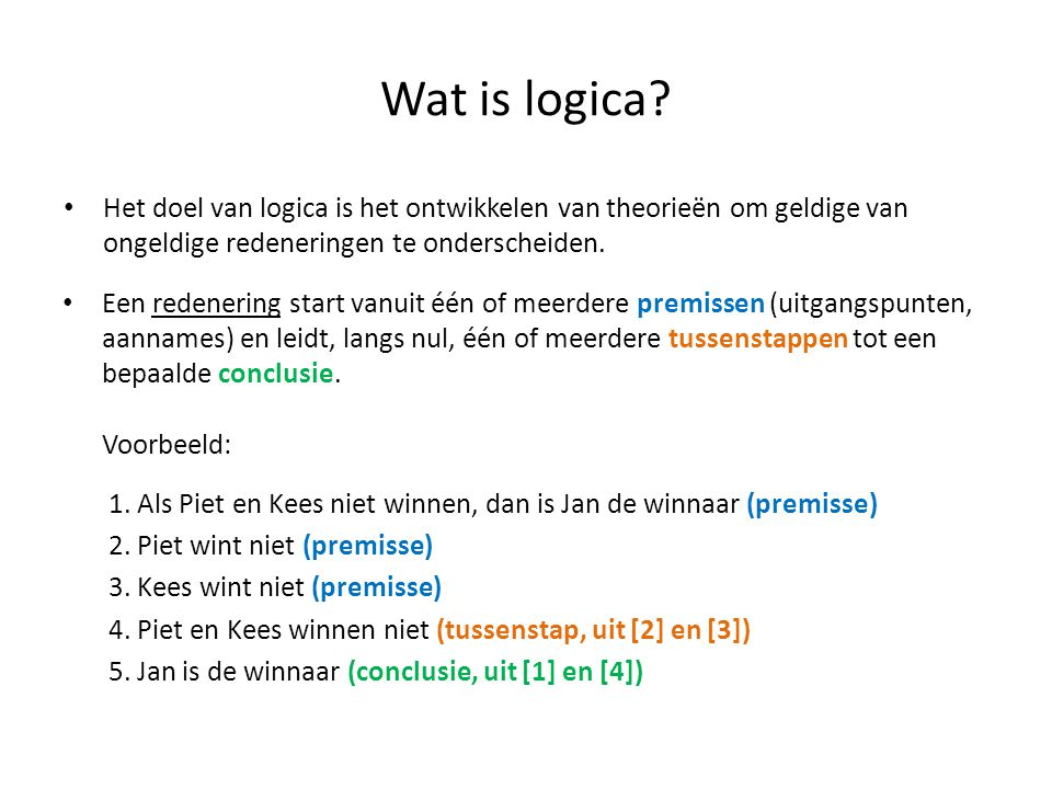 Wat is logica? • Het doel van logica is het ontwikkelen van theorieën om geldige van ongeldige redeneringen te onderscheiden. • Een redenering start v