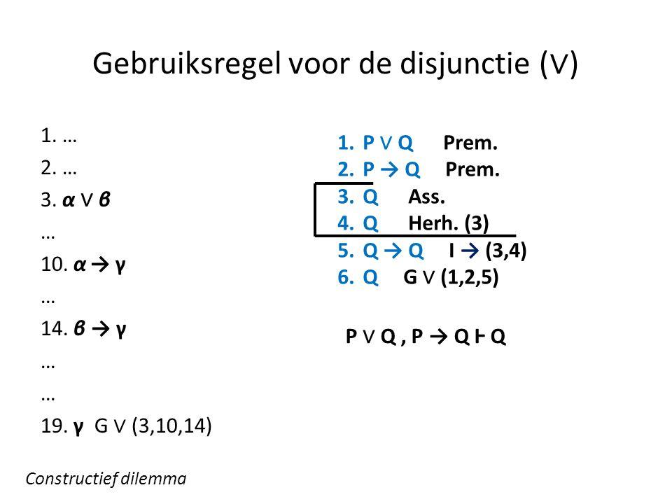 Gebruiksregel voor de disjunctie ( ∨ ) 1. … 2. … 3. α ∨ β … 10. α → γ … 14. β → γ … 19. γ G ∨ (3,10,14) 1.P ∨ Q Prem. 2.P → Q Prem. 3.Q Ass. 4.Q Herh.