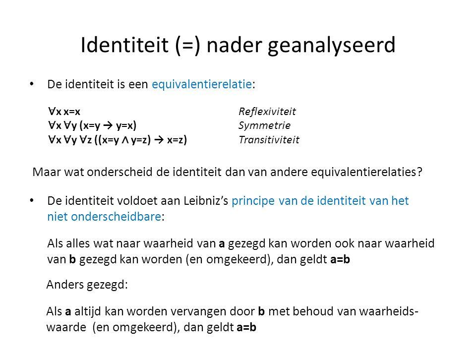 Identiteit (=) nader geanalyseerd • De identiteit is een equivalentierelatie: ∀ x x=xReflexiviteit ∀ x ∀ y (x=y → y=x)Symmetrie ∀ x ∀ y ∀ z ((x=y ∧ y=