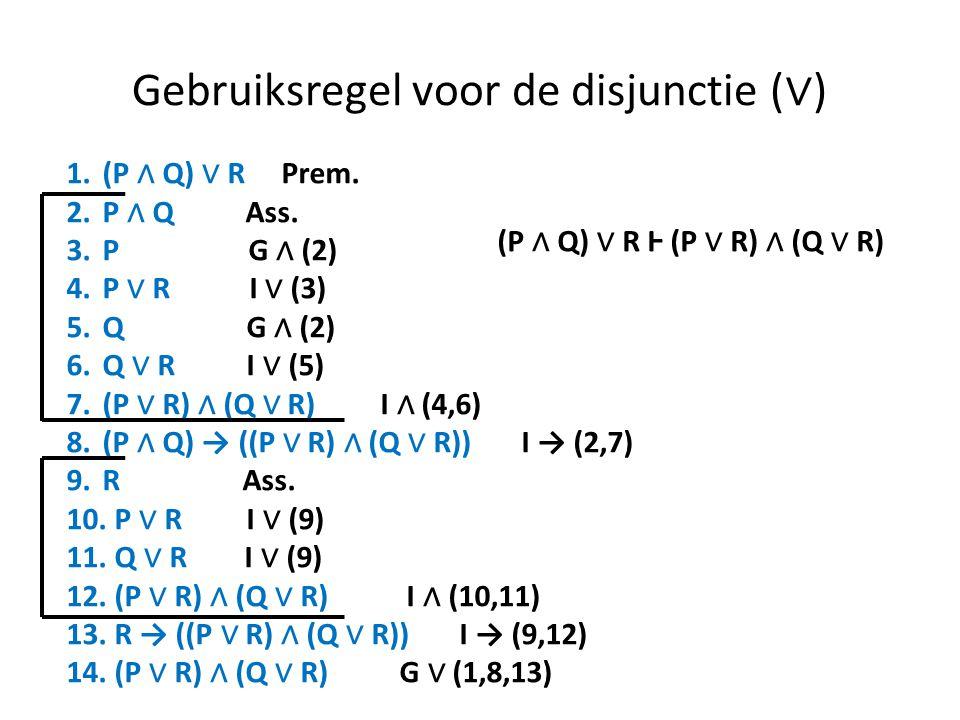 Gebruiksregel voor de disjunctie ( ∨ ) 1.(P ∧ Q) ∨ R Prem. 2.P ∧ Q Ass. 3.P G ∧ (2) 4.P ∨ R I ∨ (3) 5.Q G ∧ (2) 6.Q ∨ R I ∨ (5) 7.(P ∨ R) ∧ (Q ∨ R) I