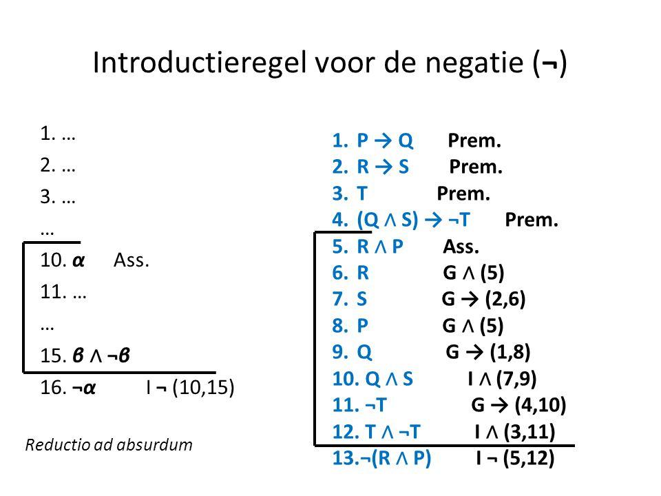 Introductieregel voor de negatie (¬) 1. … 2. … 3. … … 10. α Ass. 11. … … 15. β ∧ ¬β 16. ¬α I ¬ (10,15) 1.P → Q Prem. 2.R → S Prem. 3.T Prem. 4.(Q ∧ S)