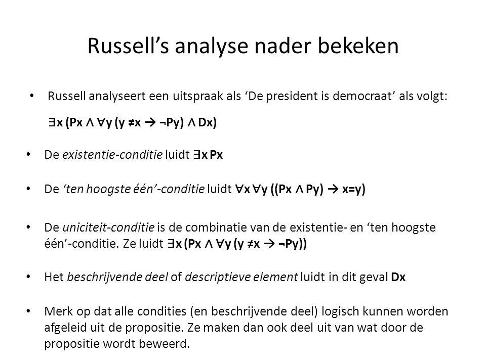 Russell's analyse nader bekeken • Russell analyseert een uitspraak als 'De president is democraat' als volgt: • De existentie-conditie luidt ∃ x Px ∃
