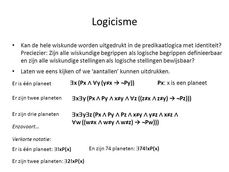 Logicisme • Kan de hele wiskunde worden uitgedrukt in de predikaatlogica met identiteit? Preciezier: Zijn alle wiskundige begrippen als logische begri