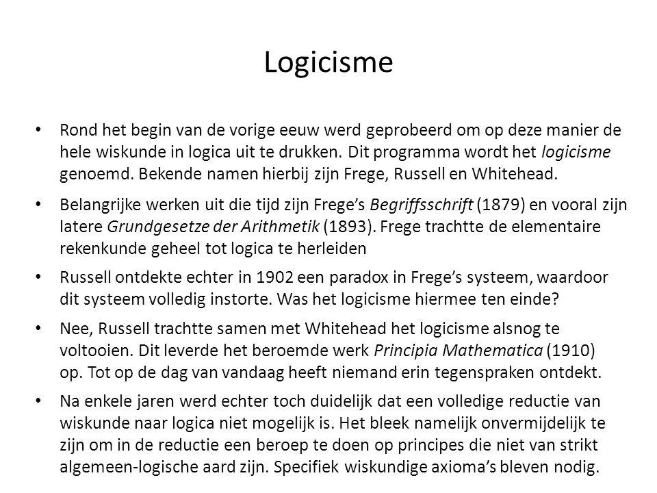 Logicisme • Rond het begin van de vorige eeuw werd geprobeerd om op deze manier de hele wiskunde in logica uit te drukken. Dit programma wordt het log