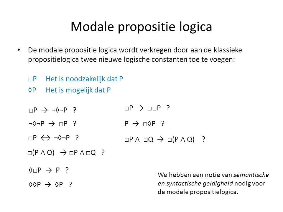 Modale propositie logica • De modale propositie logica wordt verkregen door aan de klassieke propositielogica twee nieuwe logische constanten toe te voegen: □P Het is noodzakelijk dat P ◊PHet is mogelijk dat P □P → ¬◊¬P .