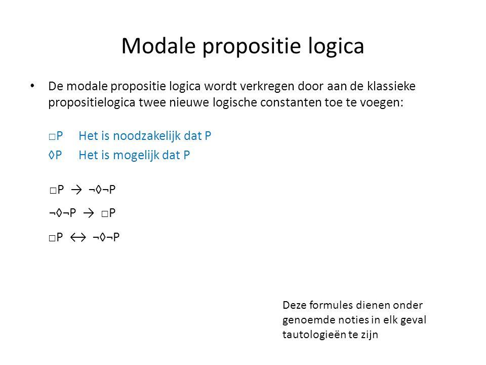 Modale propositie logica • De modale propositie logica wordt verkregen door aan de klassieke propositielogica twee nieuwe logische constanten toe te voegen: □P Het is noodzakelijk dat P ◊PHet is mogelijk dat P □P → ¬◊¬P ¬◊¬P → □P □P ↔ ¬◊¬P Deze formules dienen onder genoemde noties in elk geval tautologieën te zijn