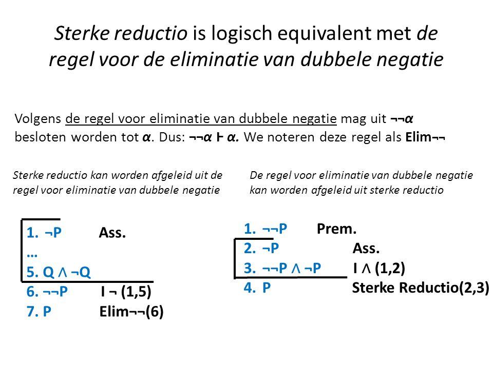 Sterke reductio is logisch equivalent met de regel voor de eliminatie van dubbele negatie 1.¬P Ass. … 5. Q ∧ ¬Q 6. ¬¬P I ¬ (1,5) 7. P Elim¬¬(6) Sterke