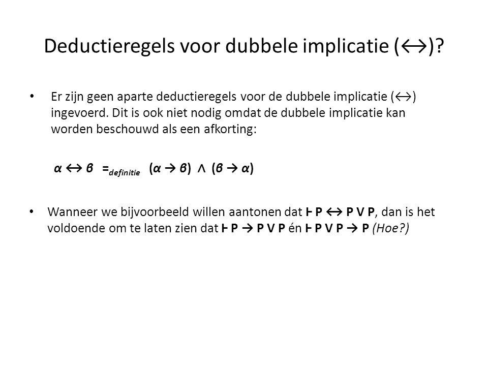 Deductieregels voor dubbele implicatie (↔)? • Er zijn geen aparte deductieregels voor de dubbele implicatie (↔) ingevoerd. Dit is ook niet nodig omdat