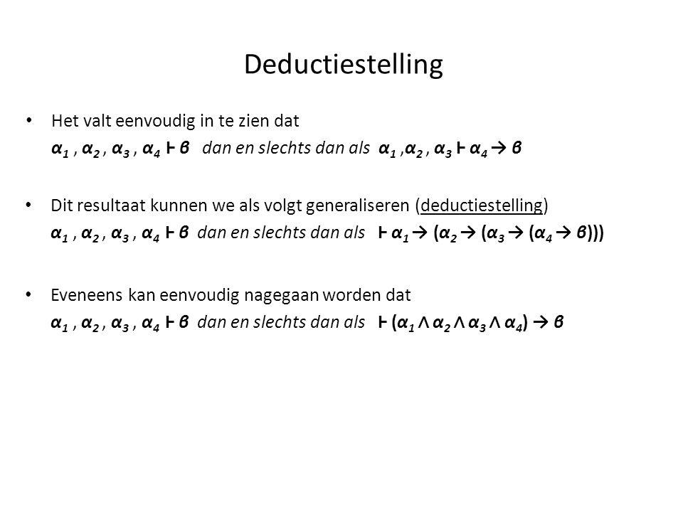 Deductiestelling • Het valt eenvoudig in te zien dat α 1, α 2, α 3, α 4 Ⱶ β dan en slechts dan als α 1,α 2, α 3 Ⱶ α 4 → β • Dit resultaat kunnen we al