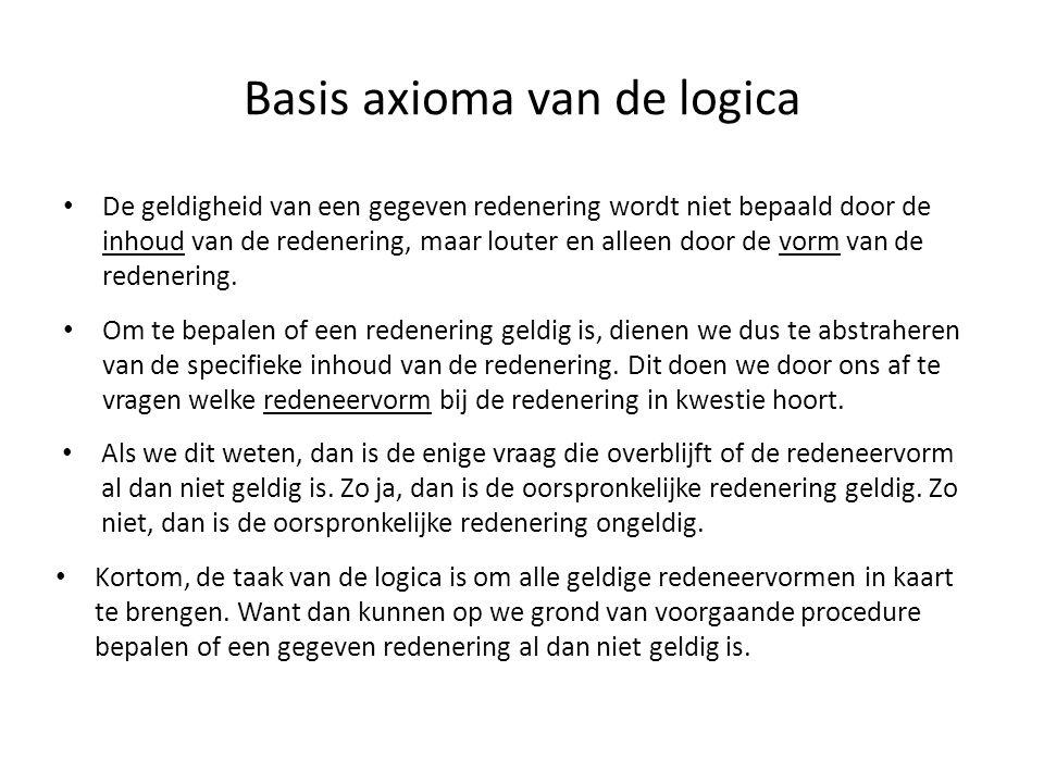 Basis axioma van de logica • De geldigheid van een gegeven redenering wordt niet bepaald door de inhoud van de redenering, maar louter en alleen door