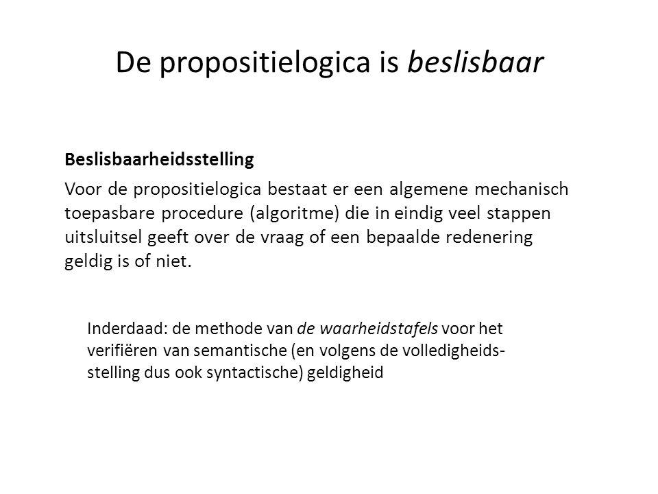 De propositielogica is beslisbaar Beslisbaarheidsstelling Voor de propositielogica bestaat er een algemene mechanisch toepasbare procedure (algoritme)