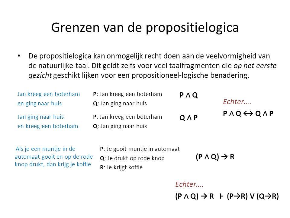 Grenzen van de propositielogica • De propositielogica kan onmogelijk recht doen aan de veelvormigheid van de natuurlijke taal. Dit geldt zelfs voor ve