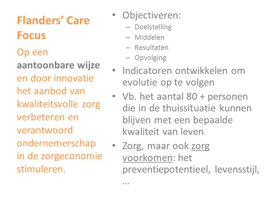 Flanders' Care Focus • Innovatie = invoeren van iets nieuws, nieuwigheid, technische industriële vernieuwing • Zorginnovatie: product, dienst, organisatie, … • Wetenschap: R&D • Gezondheidszorgtechnologie: snijvlak van gezondheidszorg en techniek • Perspectief van de zorgvrager en zijn zorgnoden • Perspectief van het zorgtraject: transmurale focus Op een aantoonbare wijze en door innovatie het aanbod van kwaliteitsvolle zorg verbeteren en verantwoord ondernemerschap in de zorgeconomie stimuleren.