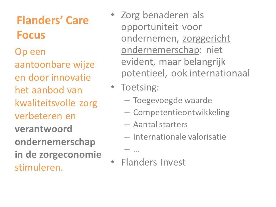 Flanders' Care Focus • Zorg benaderen als opportuniteit voor ondernemen, zorggericht ondernemerschap: niet evident, maar belangrijk potentieel, ook internationaal • Toetsing: – Toegevoegde waarde – Competentieontwikkeling – Aantal starters – Internationale valorisatie –…–… • Flanders Invest Op een aantoonbare wijze en door innovatie het aanbod van kwaliteitsvolle zorg verbeteren en verantwoord ondernemerschap in de zorgeconomie stimuleren.
