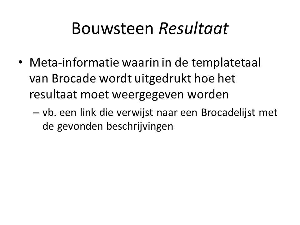 Bouwsteen Resultaat • Meta-informatie waarin in de templatetaal van Brocade wordt uitgedrukt hoe het resultaat moet weergegeven worden – vb. een link