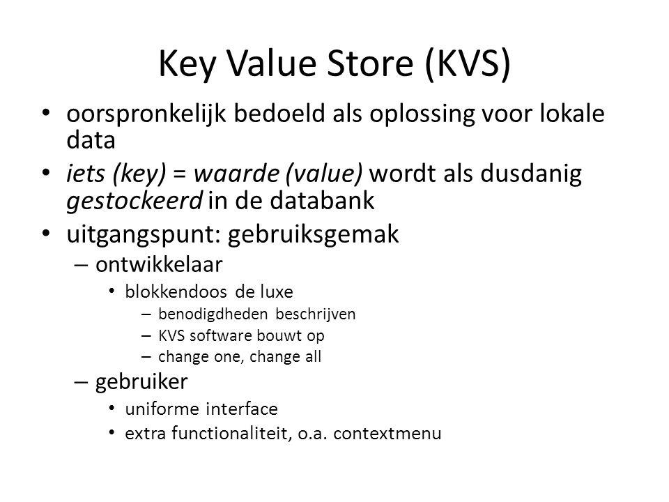 Key Value Store (KVS) • oorspronkelijk bedoeld als oplossing voor lokale data • iets (key) = waarde (value) wordt als dusdanig gestockeerd in de datab